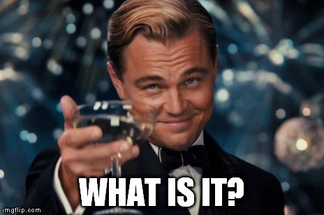 Leonardo Dicaprio Cheers Meme | WHAT IS IT? | image tagged in memes,leonardo dicaprio cheers | made w/ Imgflip meme maker