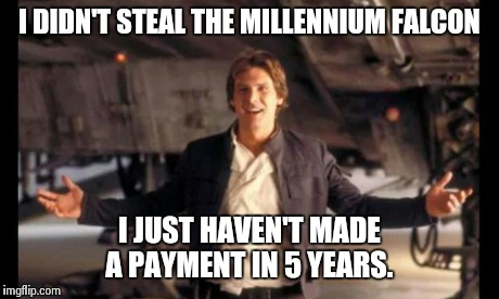 Han Solo' ready. Are you? | I DIDN'T STEAL THE MILLENNIUM FALCON I JUST HAVEN'T MADE A PAYMENT IN 5 YEARS. | image tagged in han solo' ready are you | made w/ Imgflip meme maker