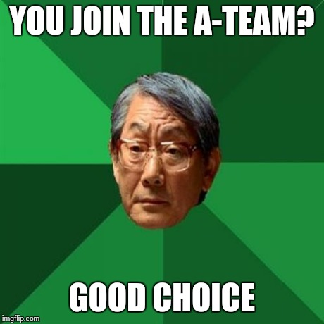 High Expectations Asian Father Meme | YOU JOIN THE A-TEAM? GOOD CHOICE | image tagged in memes,high expectations asian father | made w/ Imgflip meme maker
