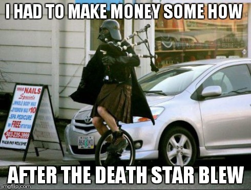 Invalid Argument Vader | I HAD TO MAKE MONEY SOME HOW AFTER THE DEATH STAR BLEW | image tagged in memes,invalid argument vader | made w/ Imgflip meme maker