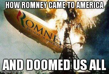 Romneys Hindenberg | HOW ROMNEY CAME TO AMERICA AND DOOMED US ALL | image tagged in memes,romneys hindenberg | made w/ Imgflip meme maker