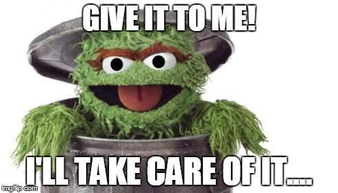 Oscar trashcan garbage | GIVE IT TO ME! I'LL TAKE CARE OF IT.... | image tagged in oscar,sesame street,trashcan | made w/ Imgflip meme maker