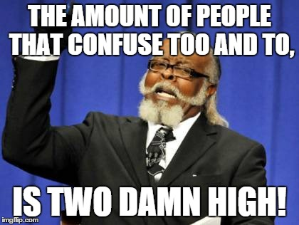 Too Damn High Meme | THE AMOUNT OF PEOPLE THAT CONFUSE TOO AND TO, IS TWO DAMN HIGH! | image tagged in memes,too damn high | made w/ Imgflip meme maker
