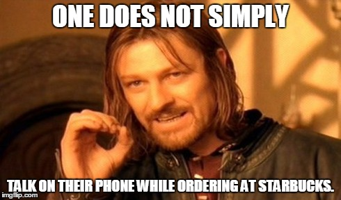 Or anywhere. Come on guys. Please? It's rude. | ONE DOES NOT SIMPLY TALK ON THEIR PHONE WHILE ORDERING AT STARBUCKS. | image tagged in phone,memes,one does not simply,starbucks,rude,ordering | made w/ Imgflip meme maker