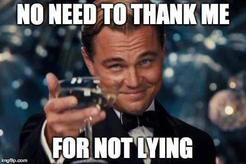Leonardo Dicaprio Cheers Meme | NO NEED TO THANK ME FOR NOT LYING | image tagged in memes,leonardo dicaprio cheers | made w/ Imgflip meme maker