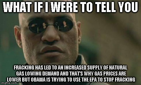 Matrix Morpheus Meme | WHAT IF I WERE TO TELL YOU FRACKING HAS LED TO AN INCREASED SUPPLY OF NATURAL GAS LOWING DEMAND AND THAT'S WHY GAS PRICES ARE LOWER BUT OBAM | image tagged in memes,matrix morpheus | made w/ Imgflip meme maker