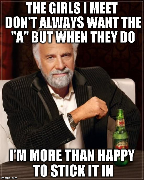 "The Most Interesting Man In The World Meme | THE GIRLS I MEET DON'T ALWAYS WANT THE ""A"" BUT WHEN THEY DO I'M MORE THAN HAPPY TO STICK IT IN 