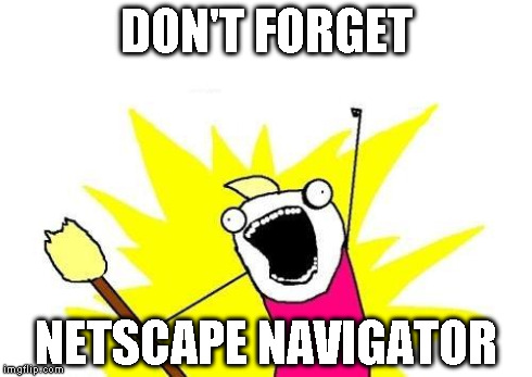 X All The Y Meme | DON'T FORGET NETSCAPE NAVIGATOR | image tagged in memes,x all the y | made w/ Imgflip meme maker