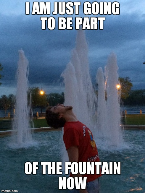 Fountain Meme  | I AM JUST GOING TO BE PART OF THE FOUNTAIN NOW | image tagged in weird | made w/ Imgflip meme maker