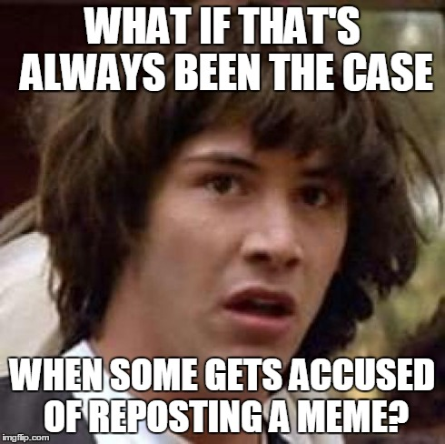 Conspiracy Keanu Meme | WHAT IF THAT'S ALWAYS BEEN THE CASE WHEN SOME GETS ACCUSED OF REPOSTING A MEME? | image tagged in memes,conspiracy keanu | made w/ Imgflip meme maker