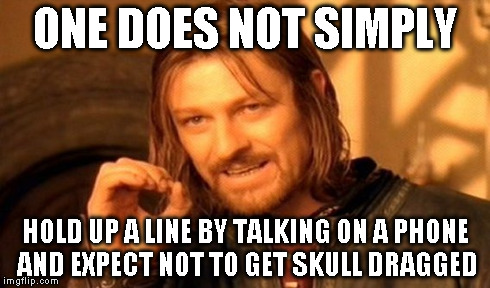 One Does Not Simply Meme | ONE DOES NOT SIMPLY HOLD UP A LINE BY TALKING ON A PHONE AND EXPECT NOT TO GET SKULL DRAGGED | image tagged in memes,one does not simply | made w/ Imgflip meme maker