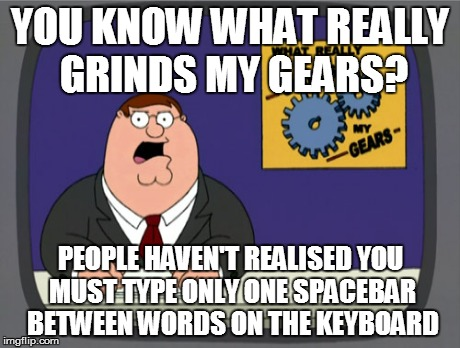 VERY    ANNOYING | YOU KNOW WHAT REALLY GRINDS MY GEARS? PEOPLE HAVEN'T REALISED YOU MUST TYPE ONLY ONE SPACEBAR BETWEEN WORDS ON THE KEYBOARD | image tagged in memes,peter griffin news | made w/ Imgflip meme maker