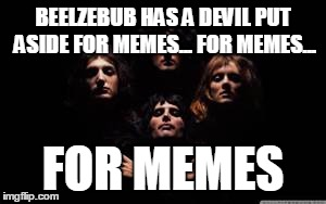Nothing really matters... to memes | BEELZEBUB HAS A DEVIL PUT ASIDE FOR MEMES... FOR MEMES... FOR MEMES | image tagged in funny memes,music,queen,bohemian rhapsody | made w/ Imgflip meme maker