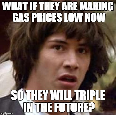 Conspiracy Keanu Meme | WHAT IF THEY ARE MAKING GAS PRICES LOW NOW SO THEY WILL TRIPLE IN THE FUTURE? | image tagged in memes,conspiracy keanu | made w/ Imgflip meme maker