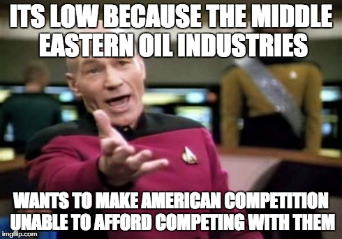 Picard Wtf Meme | ITS LOW BECAUSE THE MIDDLE EASTERN OIL INDUSTRIES WANTS TO MAKE AMERICAN COMPETITION UNABLE TO AFFORD COMPETING WITH THEM | image tagged in memes,picard wtf | made w/ Imgflip meme maker
