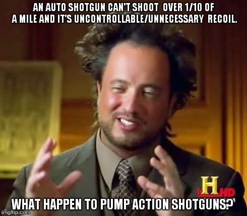 Ancient Aliens Meme | AN AUTO SHOTGUN CAN'T SHOOT  OVER 1/10 OF A MILE AND IT'S UNCONTROLLABLE/UNNECESSARY  RECOIL. WHAT HAPPEN TO PUMP ACTION SHOTGUNS? | image tagged in memes,ancient aliens | made w/ Imgflip meme maker