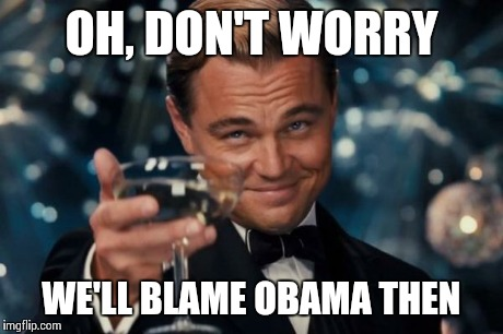 Leonardo Dicaprio Cheers Meme | OH, DON'T WORRY WE'LL BLAME OBAMA THEN | image tagged in memes,leonardo dicaprio cheers | made w/ Imgflip meme maker