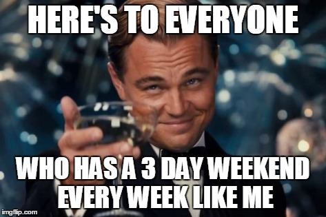 Leonardo Dicaprio Cheers Meme | HERE'S TO EVERYONE WHO HAS A 3 DAY WEEKEND EVERY WEEK LIKE ME | image tagged in memes,leonardo dicaprio cheers | made w/ Imgflip meme maker
