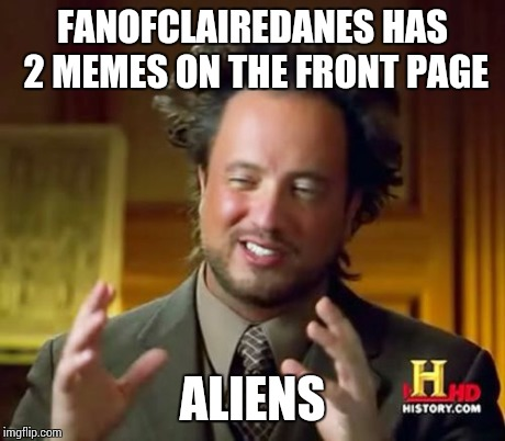 Ancient Aliens Meme | FANOFCLAIREDANES HAS 2 MEMES ON THE FRONT PAGE ALIENS | image tagged in memes,ancient aliens | made w/ Imgflip meme maker