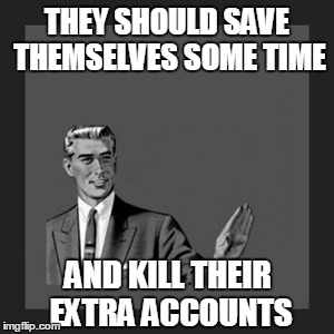 Kill Yourself Guy Meme | THEY SHOULD SAVE THEMSELVES SOME TIME AND KILL THEIR EXTRA ACCOUNTS | image tagged in memes,kill yourself guy | made w/ Imgflip meme maker