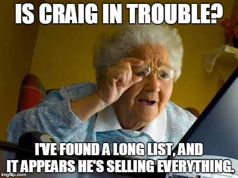 He's got a lot of stuff! | IS CRAIG IN TROUBLE? I'VE FOUND A LONG LIST, AND IT APPEARS HE'S SELLING EVERYTHING. | image tagged in memes,grandma finds the internet | made w/ Imgflip meme maker