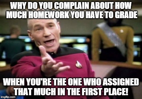 Picard Wtf | WHY DO YOU COMPLAIN ABOUT HOW MUCH HOMEWORK YOU HAVE TO GRADE WHEN YOU'RE THE ONE WHO ASSIGNED THAT MUCH IN THE FIRST PLACE! | image tagged in memes,picard wtf | made w/ Imgflip meme maker