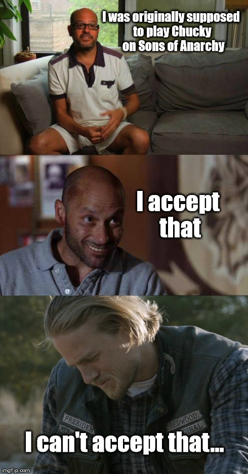 SOA The Real Chucky | I was originallysupposed to playChucky on Sons of Anarchy I accept that I can't accept that... | image tagged in sons of anarchy,soa,david cross,chucky,jax | made w/ Imgflip meme maker