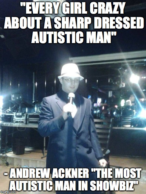 "Every Girl Crazy About A Sharp Dressed Autistic Man | ""EVERY GIRL CRAZY ABOUT A SHARP DRESSED AUTISTIC MAN"" - ANDREW ACKNER ""THE MOST AUTISTIC MAN IN SHOWBIZ"" 