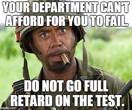 Robert Downey Jr Tropic Thunder | YOUR DEPARTMENT CAN'T AFFORD FOR YOU TO FAIL. DO NOT GO FULL RETARD ON THE TEST. | image tagged in robert downey jr tropic thunder | made w/ Imgflip meme maker