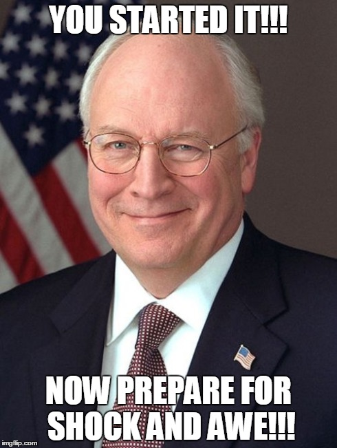 Dick Cheney | YOU STARTED IT!!! NOW PREPARE FOR SHOCK AND AWE!!! | image tagged in memes,dick cheney | made w/ Imgflip meme maker