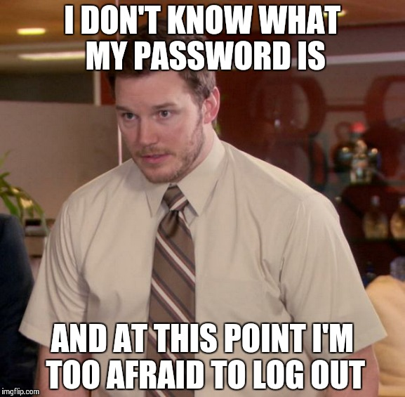 Afraid To Ask Andy Meme | I DON'T KNOW WHAT MY PASSWORD IS AND AT THIS POINT I'M TOO AFRAID TO LOG OUT | image tagged in memes,afraid to ask andy,AdviceAnimals | made w/ Imgflip meme maker