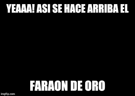 YEAAA! ASI SE HACE ARRIBA EL FARAON DE ORO | image tagged in memes,x all the y | made w/ Imgflip meme maker