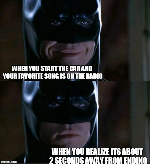 WHEN YOU START THE CAR AND YOUR FAVORITE SONG IS ON THE RADIO WHEN YOU REALIZE ITS ABOUT 2 SECONDS AWAY FROM ENDING | image tagged in batman,memes | made w/ Imgflip meme maker