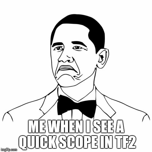 Not Bad Obama | ME WHEN I SEE A QUICK SCOPE IN TF2 | image tagged in memes,not bad obama | made w/ Imgflip meme maker