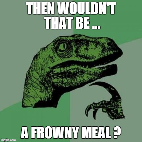If i didn't like my happy meal from Mcdonald's ... | THEN WOULDN'T THAT BE ... A FROWNY MEAL ? | image tagged in memes,philosoraptor,mcdonalds | made w/ Imgflip meme maker
