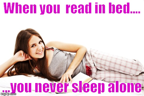 Reading in bed | When you  read in bed.... ...you never sleep alone | image tagged in books,woman,bed,reading | made w/ Imgflip meme maker