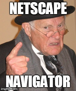 Back In My Day Meme | NETSCAPE NAVIGATOR | image tagged in memes,back in my day | made w/ Imgflip meme maker