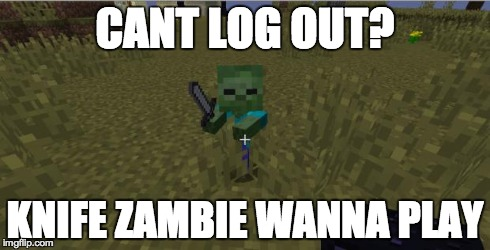 knife zambie | CANT LOG OUT? KNIFE ZAMBIE WANNA PLAY | image tagged in knife zambie | made w/ Imgflip meme maker