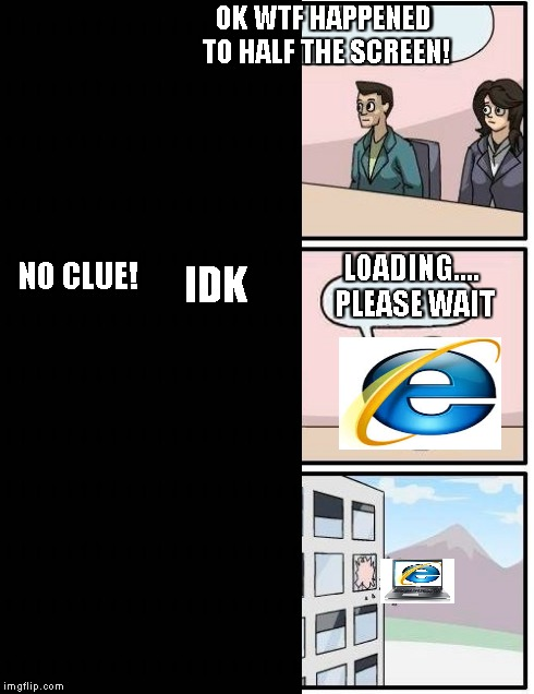 OK WTF HAPPENED TO HALF THE SCREEN! NO CLUE! IDK LOADING.... PLEASE WAIT | image tagged in boardroom meeting suggestion,internet explorer,memes | made w/ Imgflip meme maker