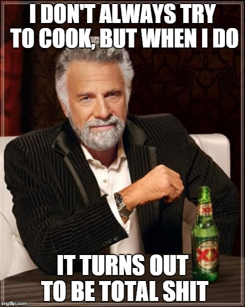 The Most Interesting Man In The World Meme | I DON'T ALWAYS TRY TO COOK, BUT WHEN I DO IT TURNS OUT TO BE TOTAL SHIT | image tagged in memes,the most interesting man in the world | made w/ Imgflip meme maker