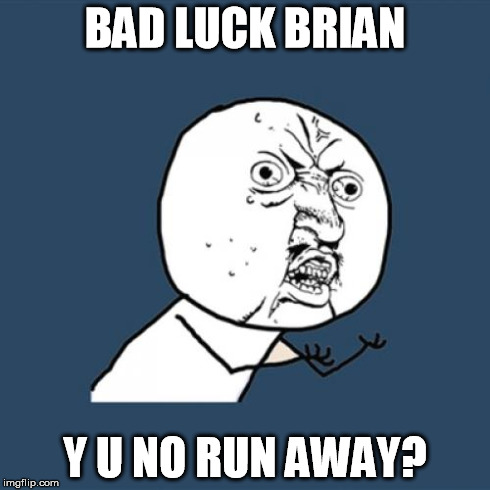 Y U No Meme | BAD LUCK BRIAN Y U NO RUN AWAY? | image tagged in memes,y u no | made w/ Imgflip meme maker