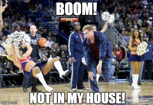 Not in my house! | BOOM! NOT IN MY HOUSE! | image tagged in will ferrell,cheerleaders,basketball,funny | made w/ Imgflip meme maker