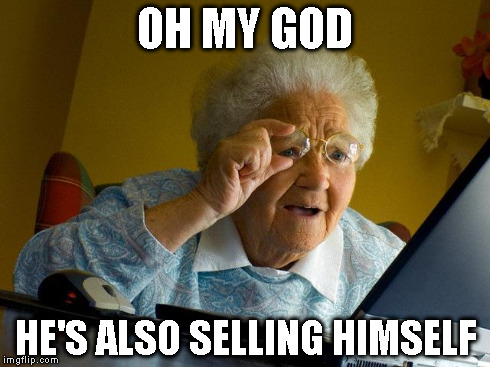 Grandma Finds The Internet Meme | OH MY GOD HE'S ALSO SELLING HIMSELF | image tagged in memes,grandma finds the internet | made w/ Imgflip meme maker