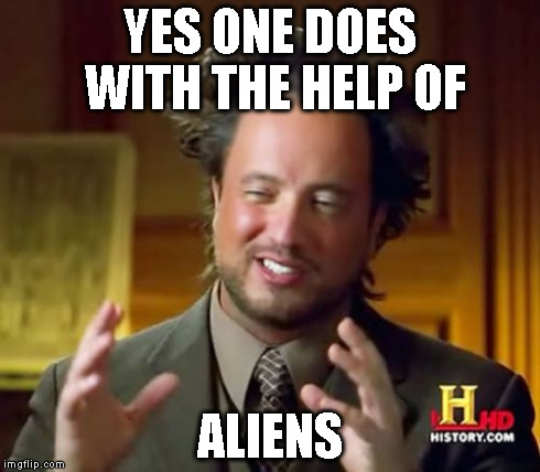 Ancient Aliens Meme | YES ONE DOES WITH THE HELP OF ALIENS | image tagged in memes,ancient aliens | made w/ Imgflip meme maker