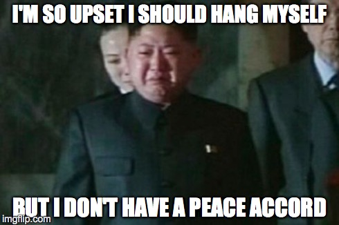 Kim Jong Un Sad | I'M SO UPSET I SHOULD HANG MYSELF BUT I DON'T HAVE A PEACE ACCORD | image tagged in memes,kim jong un sad | made w/ Imgflip meme maker