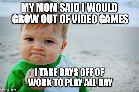 Success Baby | MY MOM SAID I WOULD GROW OUT OF VIDEO GAMES I TAKE DAYS OFF OF WORK TO PLAY ALL DAY | image tagged in success baby,AdviceAnimals | made w/ Imgflip meme maker