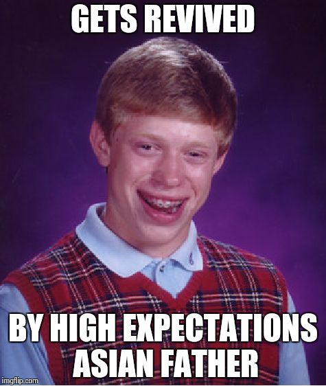 Bad Luck Brian Meme | GETS REVIVED BY HIGH EXPECTATIONS ASIAN FATHER | image tagged in memes,bad luck brian | made w/ Imgflip meme maker