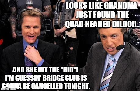 "Bad announcing | LOOKS LIKE GRANDMA JUST FOUND THE QUAD HEADED D**DO!!.. AND SHE HIT THE ""BID""! I'M GUESSIN' BRIDGE CLUB IS GONNA BE CANCELLED TONIGHT. 