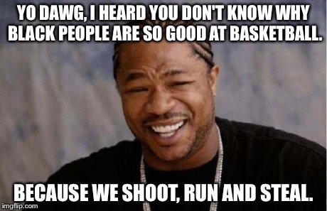 Yo Dawg Heard You Meme | YO DAWG, I HEARD YOU DON'T KNOW WHY BLACK PEOPLE ARE SO GOOD AT BASKETBALL. BECAUSE WE SHOOT, RUN AND STEAL. | image tagged in memes,yo dawg heard you | made w/ Imgflip meme maker