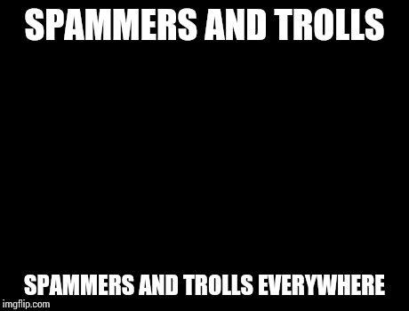 X, X Everywhere Meme | SPAMMERS AND TROLLS SPAMMERS AND TROLLS EVERYWHERE | image tagged in memes,x, x everywhere,x x everywhere | made w/ Imgflip meme maker